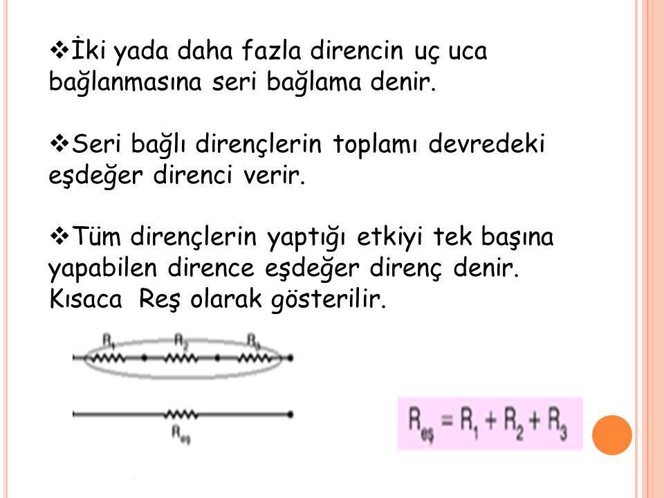  İki yada daha fazla direncin uç uca bağlanmasına seri bağlama denir.  Seri bağlı dirençlerin toplamı devredeki eşdeğer direnci verir.  Tüm dirençl