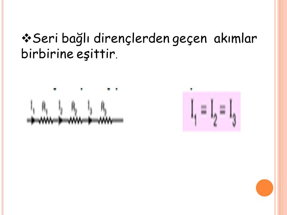  Seri bağlı dirençlerden geçen akımlar birbirine eşittir.