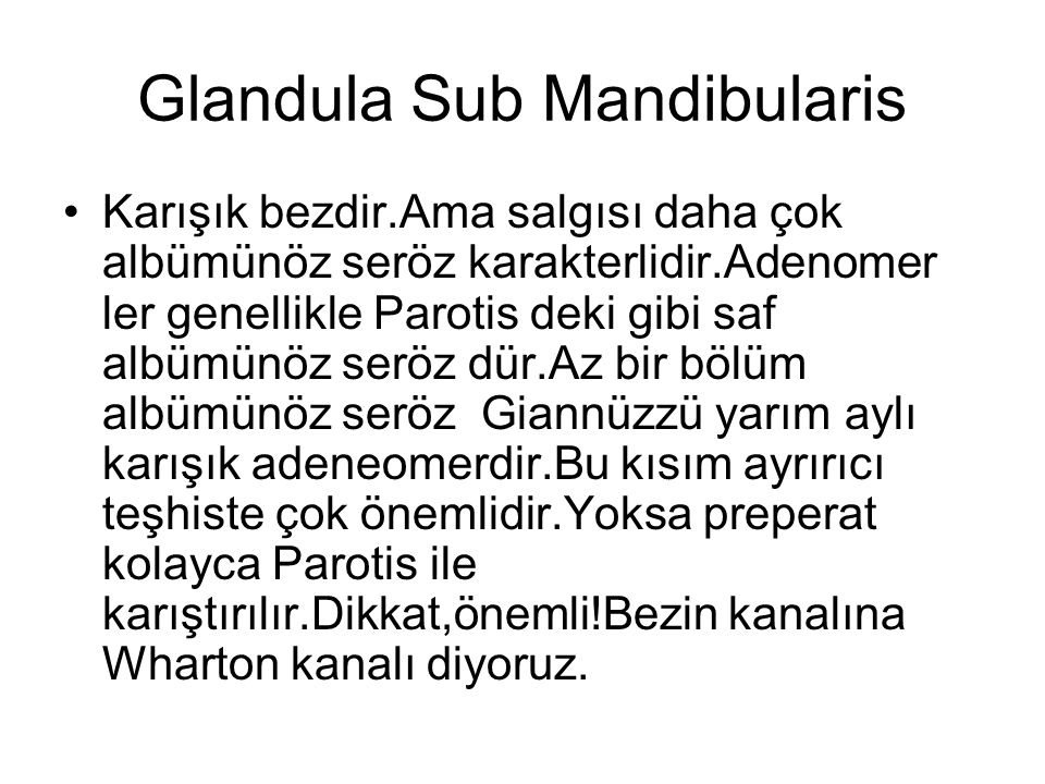 Glandula Sub Mandibularis Karışık bezdir.Ama salgısı daha çok albümünöz seröz karakterlidir.Adenomer ler genellikle Parotis deki gibi saf albümünöz se