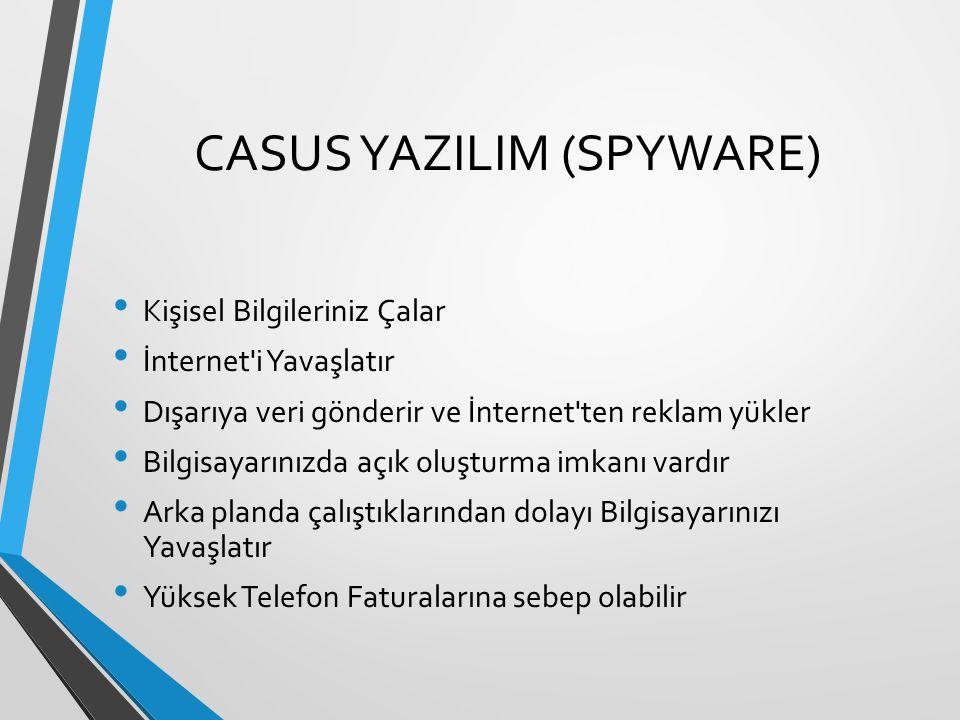CASUS YAZILIM (SPYWARE) Kişisel Bilgileriniz Çalar İnternet'i Yavaşlatır Dışarıya veri gönderir ve İnternet'ten reklam yükler Bilgisayarınızda açık ol
