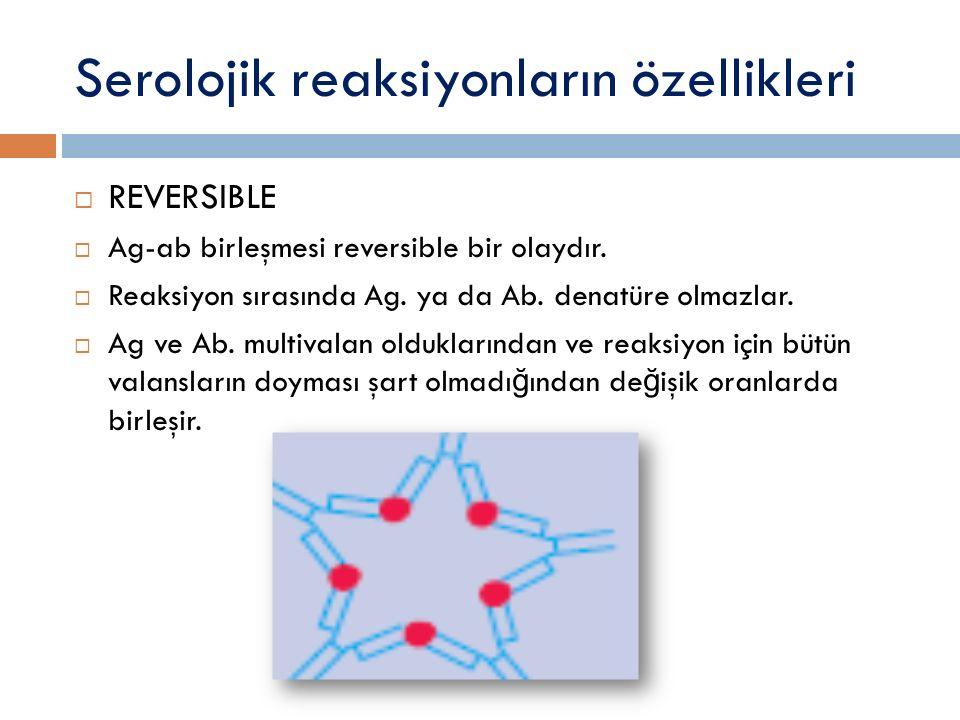 Serolojik reaksiyonların özellikleri  REVERSIBLE  Ag-ab birleşmesi reversible bir olaydır.  Reaksiyon sırasında Ag. ya da Ab. denatüre olmazlar. 
