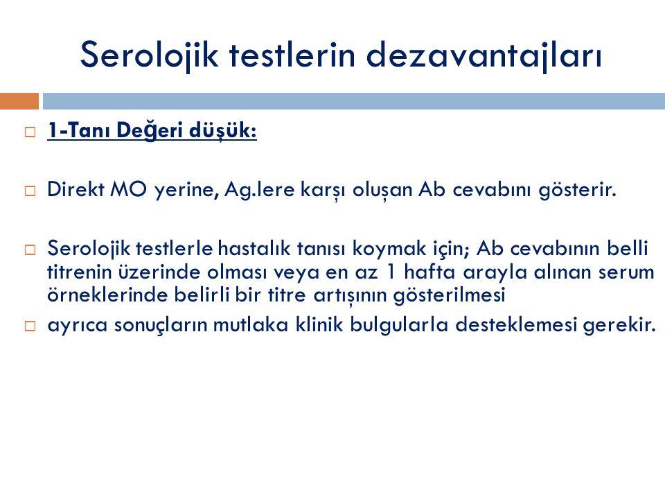 Serolojik testlerin dezavantajları  1-Tanı De ğ eri düşük:  Direkt MO yerine, Ag.lere karşı oluşan Ab cevabını gösterir.  Serolojik testlerle hasta