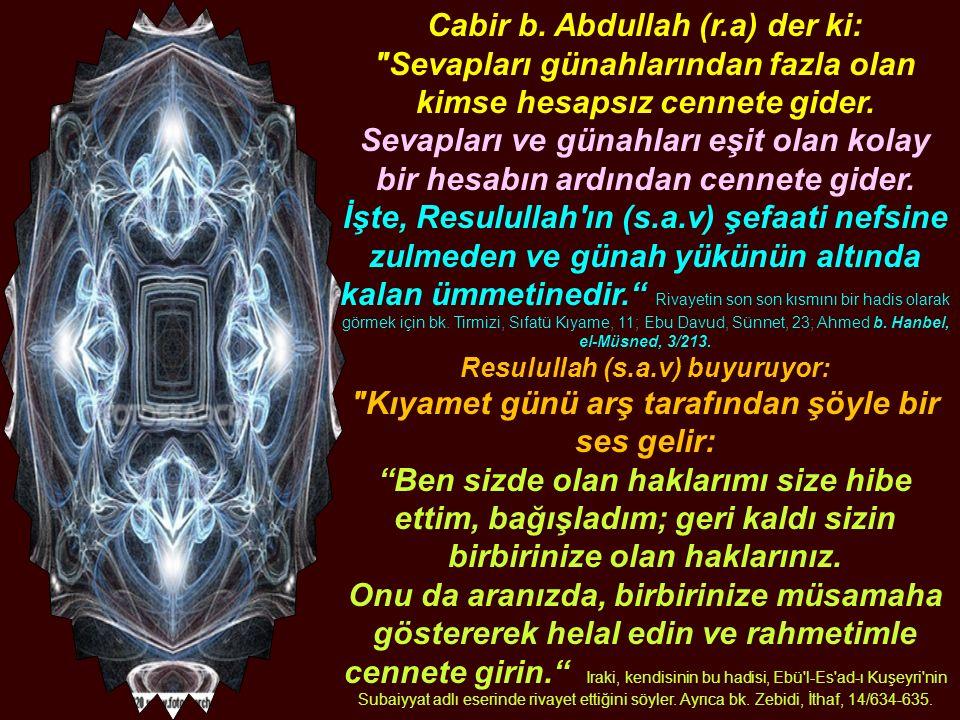 Cabir b. Abdullah (r.a) der ki: Sevapları günahlarından fazla olan kimse hesapsız cennete gider.