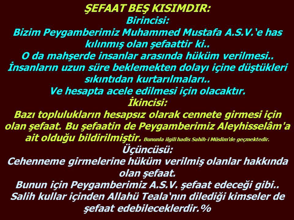 ŞEFAAT BEŞ KISIMDIR: Birincisi: Bizim Peygamberimiz Muhammed Mustafa A.S.V.'e has kılınmış olan şefaattir ki.. O da mahşerde insanlar arasında hüküm v