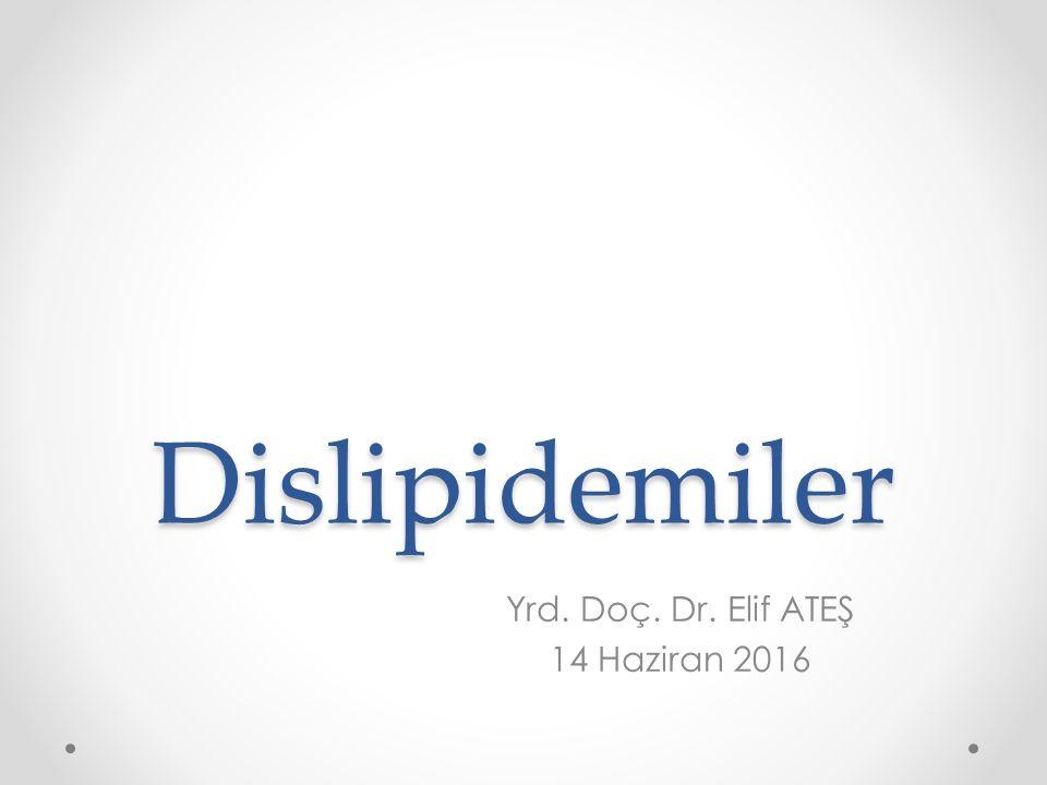 Dislipidemiler Yrd. Doç. Dr. Elif ATEŞ 14 Haziran 2016