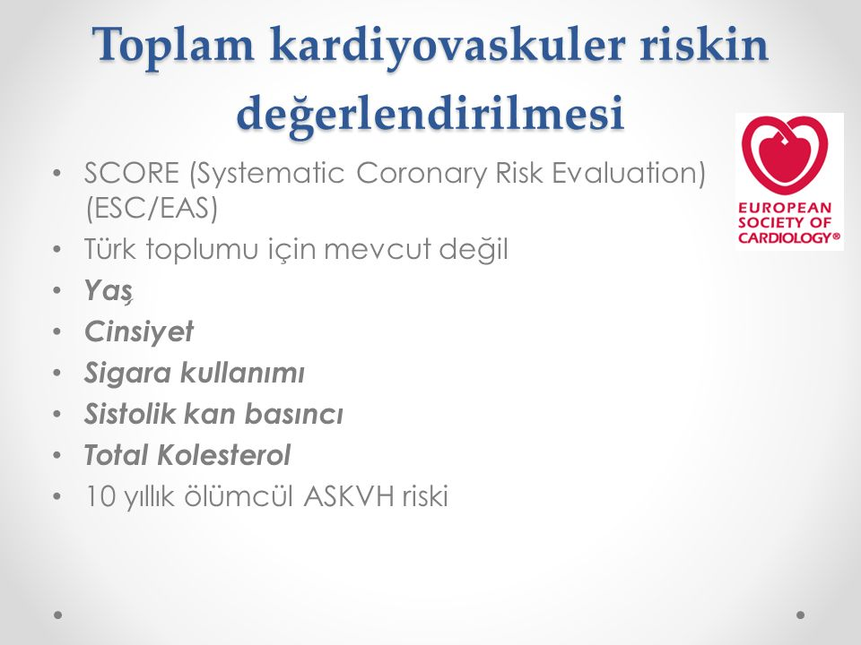 Toplam kardiyovaskuler riskin değerlendirilmesi SCORE (Systematic Coronary Risk Evaluation) (ESC/EAS) Türk toplumu için mevcut değil Yas ̧ Cinsiyet Sigara kullanımı Sistolik kan basıncı Total Kolesterol 10 yıllık ölümcül ASKVH riski