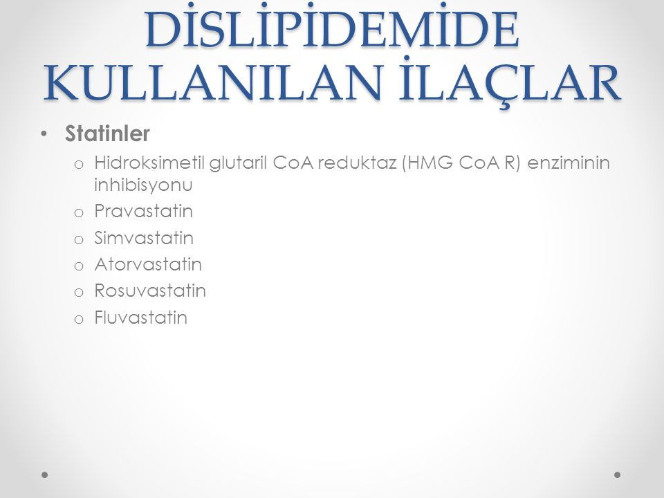 DİSLİPİDEMİDE KULLANILAN İLAÇLAR Statinler o Hidroksimetil glutaril CoA reduktaz (HMG CoA R) enziminin inhibisyonu o Pravastatin o Simvastatin o Atorvastatin o Rosuvastatin o Fluvastatin