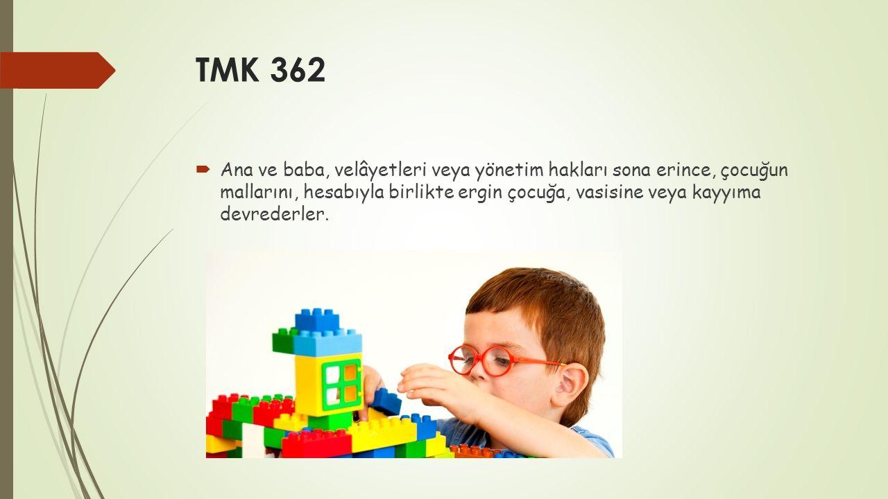 TMK 362  Ana ve baba, velâyetleri veya yönetim hakları sona erince, çocuğun mallarını, hesabıyla birlikte ergin çocuğa, vasisine veya kayyıma devrede