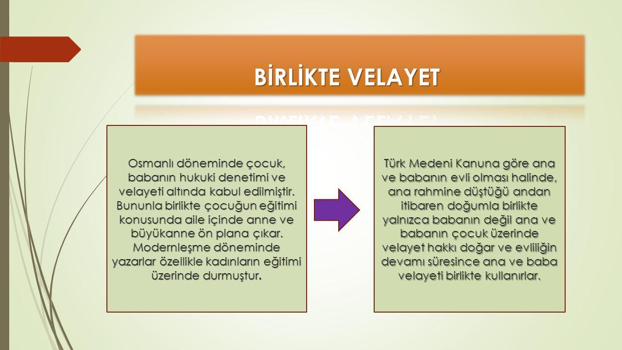 Osmanlı döneminde çocuk, babanın hukuki denetimi ve velayeti altında kabul edilmiştir. Bununla birlikte çocuğun eğitimi konusunda aile içinde anne ve