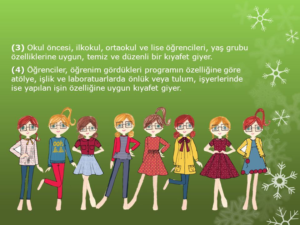 (3) Okul öncesi, ilkokul, ortaokul ve lise öğrencileri, yaş grubu özelliklerine uygun, temiz ve düzenli bir kıyafet giyer. (4) (4) Öğrenciler, öğrenim