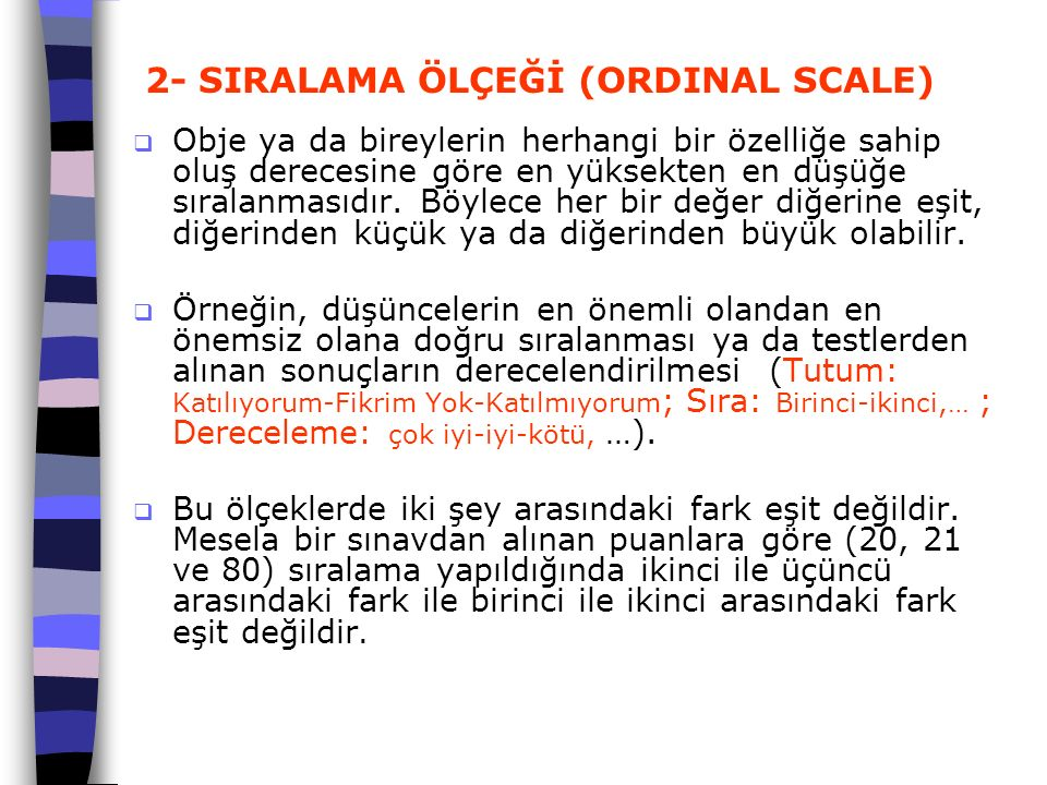 2- SIRALAMA ÖLÇEĞİ (ORDINAL SCALE)  Obje ya da bireylerin herhangi bir özelliğe sahip oluş derecesine göre en yüksekten en düşüğe sıralanmasıdır. Böy