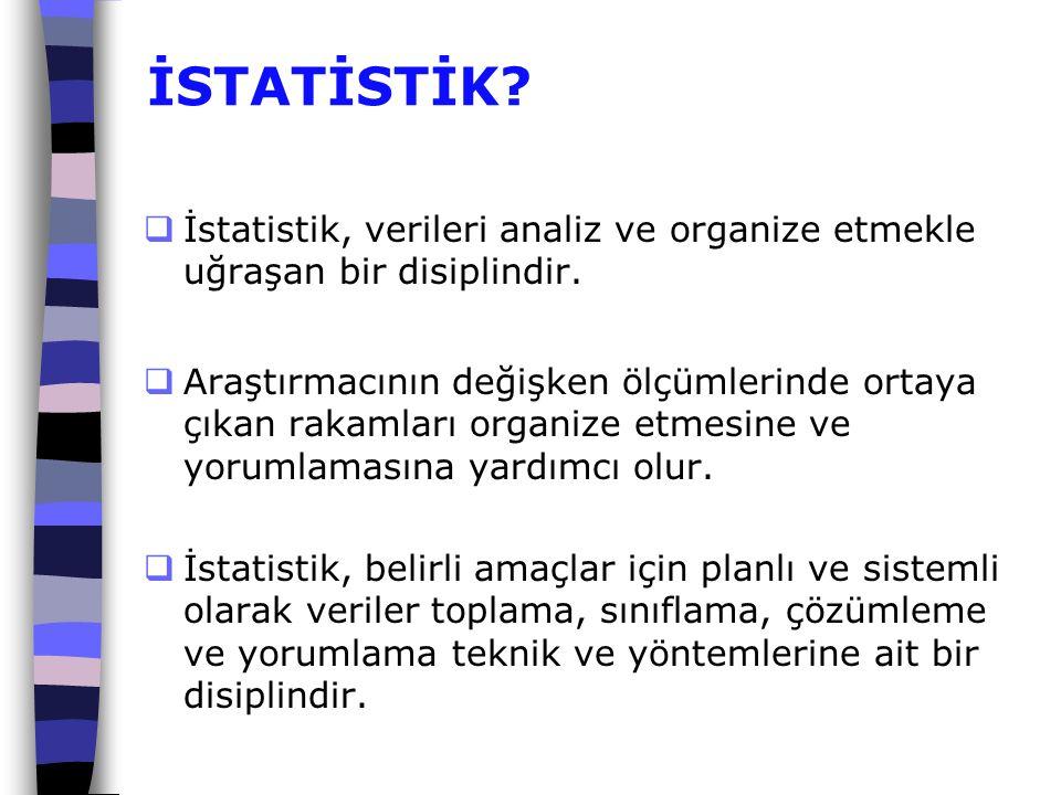 İSTATİSTİK?  İstatistik, verileri analiz ve organize etmekle uğraşan bir disiplindir.  Araştırmacının değişken ölçümlerinde ortaya çıkan rakamları o