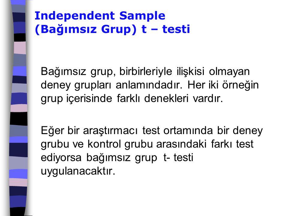 Independent Sample (Bağımsız Grup) t – testi Bağımsız grup, birbirleriyle ilişkisi olmayan deney grupları anlamındadır. Her iki örneğin grup içerisind