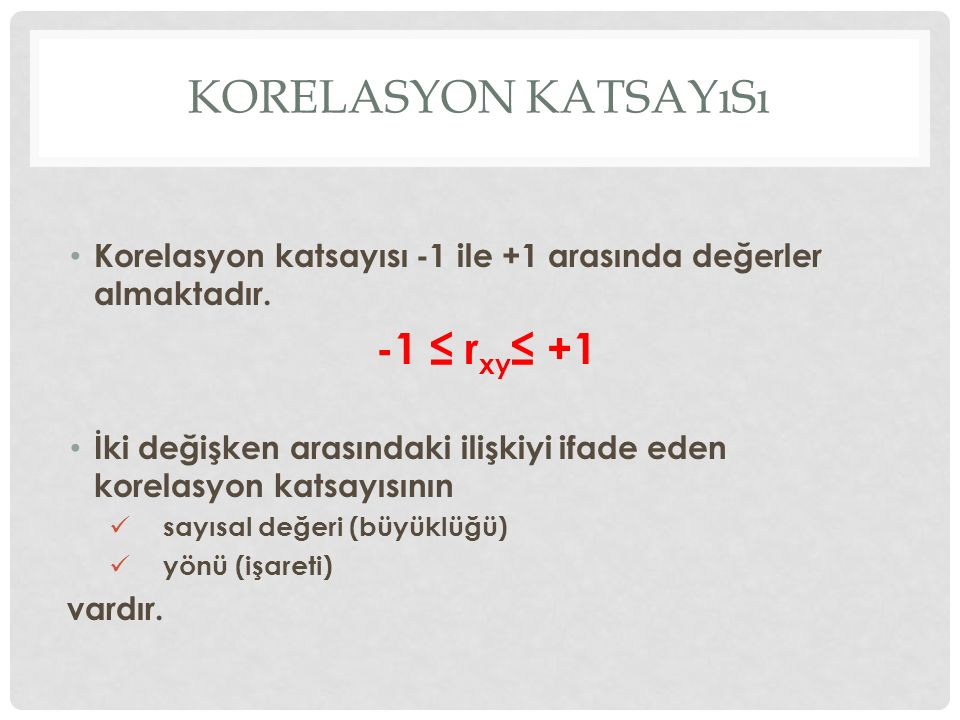 KORELASYON KATSAYıSı Korelasyon katsayısı -1 ile +1 arasında değerler almaktadır. -1 ≤ r xy ≤ +1 İki değişken arasındaki ilişkiyi ifade eden korelasyo