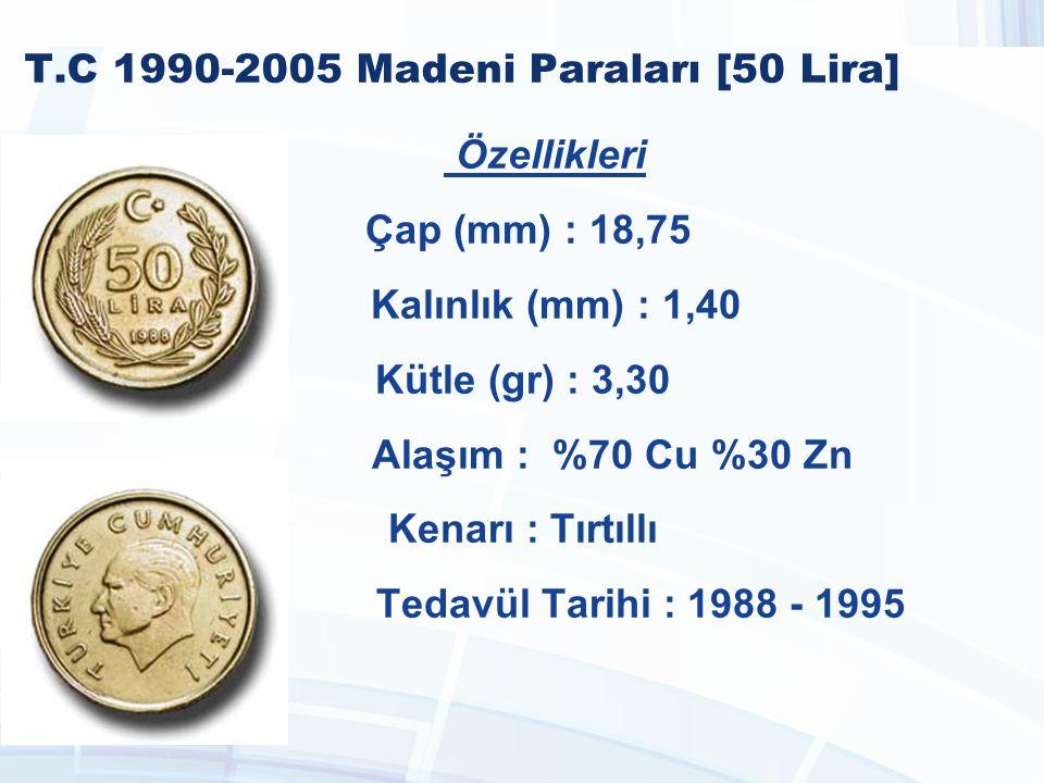 T.C 1990-2005 Madeni Paraları [50 Lira] Özellikleri Çap (mm) : 18,75 Kalınlık (mm) : 1,40 Kütle (gr) : 3,30 Alaşım : %70 Cu %30 Zn Kenarı : Tırtıllı Tedavül Tarihi : 1988 - 1995