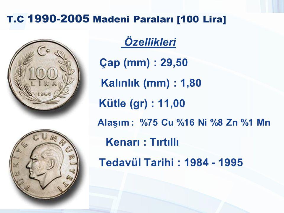 T.C 1990-2005 Madeni Paraları [100 Lira] Özellikleri Çap (mm) : 29,50 Kalınlık (mm) : 1,80 Kütle (gr) : 11,00 Alaşım : %75 Cu %16 Ni %8 Zn %1 Mn Kenarı : Tırtıllı Tedavül Tarihi : 1984 - 1995
