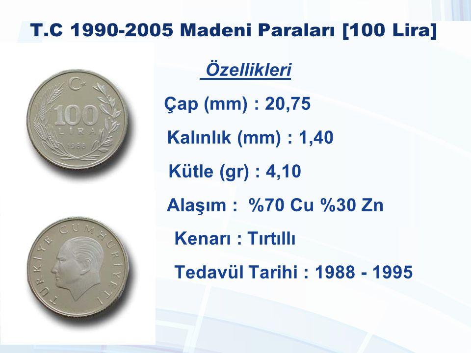T.C 1990-2005 Madeni Paraları [100 Lira] Özellikleri Çap (mm) : 20,75 Kalınlık (mm) : 1,40 Kütle (gr) : 4,10 Alaşım : %70 Cu %30 Zn Kenarı : Tırtıllı Tedavül Tarihi : 1988 - 1995