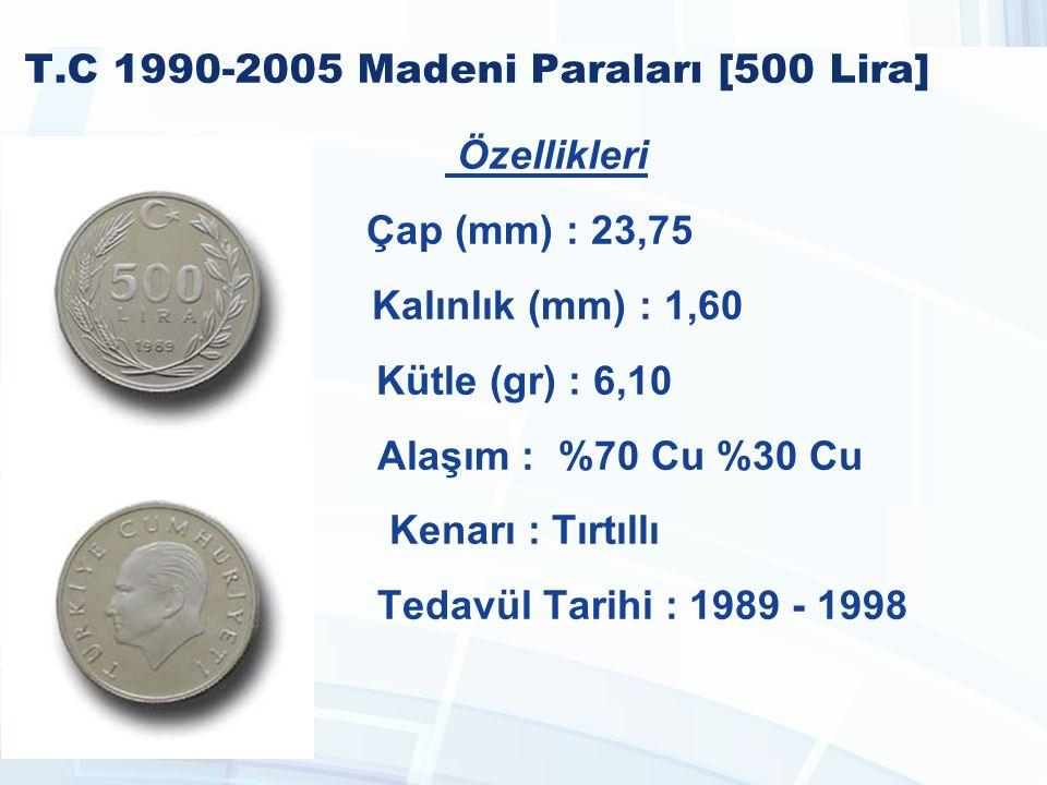 T.C 1990-2005 Madeni Paraları [500 Lira] Özellikleri Çap (mm) : 23,75 Kalınlık (mm) : 1,60 Kütle (gr) : 6,10 Alaşım : %70 Cu %30 Cu Kenarı : Tırtıllı Tedavül Tarihi : 1989 - 1998