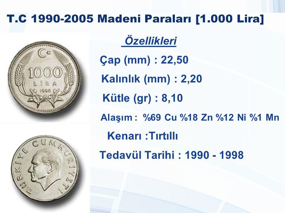 T.C 1990-2005 Madeni Paraları [1.000 Lira] Özellikleri Çap (mm) : 22,50 Kalınlık (mm) : 2,20 Kütle (gr) : 8,10 Alaşım : %69 Cu %18 Zn %12 Ni %1 Mn Kenarı :Tırtıllı Tedavül Tarihi : 1990 - 1998