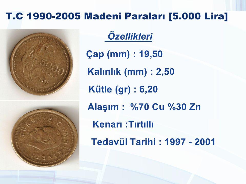 T.C 1990-2005 Madeni Paraları [5.000 Lira] Özellikleri Çap (mm) : 19,50 Kalınlık (mm) : 2,50 Kütle (gr) : 6,20 Alaşım : %70 Cu %30 Zn Kenarı :Tırtıllı Tedavül Tarihi : 1997 - 2001