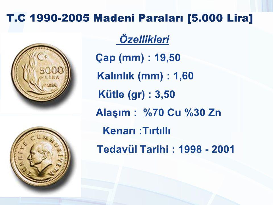 T.C 1990-2005 Madeni Paraları [5.000 Lira] Özellikleri Çap (mm) : 19,50 Kalınlık (mm) : 1,60 Kütle (gr) : 3,50 Alaşım : %70 Cu %30 Zn Kenarı :Tırtıllı Tedavül Tarihi : 1998 - 2001