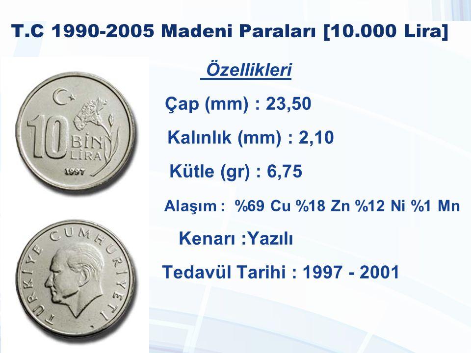 T.C 1990-2005 Madeni Paraları [10.000 Lira] Özellikleri Çap (mm) : 23,50 Kalınlık (mm) : 2,10 Kütle (gr) : 6,75 Alaşım : %69 Cu %18 Zn %12 Ni %1 Mn Kenarı :Yazılı Tedavül Tarihi : 1997 - 2001