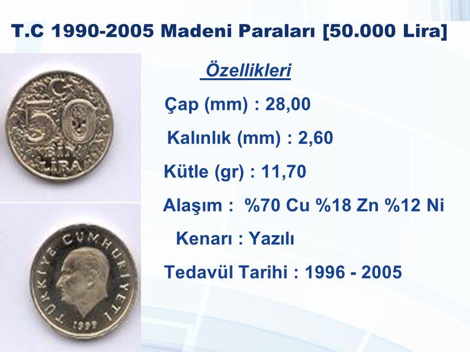T.C 1990-2005 Madeni Paraları [50.000 Lira] Özellikleri Çap (mm) : 28,00 Kalınlık (mm) : 2,60 Kütle (gr) : 11,70 Alaşım : %70 Cu %18 Zn %12 Ni Kenarı : Yazılı Tedavül Tarihi : 1996 - 2005