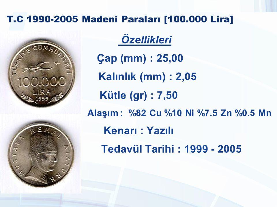 T.C 1990-2005 Madeni Paraları [100.000 Lira] Özellikleri Çap (mm) : 25,00 Kalınlık (mm) : 2,05 Kütle (gr) : 7,50 Alaşım : %82 Cu %10 Ni %7.5 Zn %0.5 Mn Kenarı : Yazılı Tedavül Tarihi : 1999 - 2005