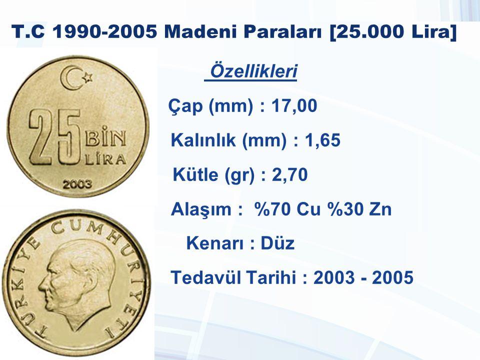 T.C 1990-2005 Madeni Paraları [25.000 Lira] Özellikleri Çap (mm) : 17,00 Kalınlık (mm) : 1,65 Kütle (gr) : 2,70 Alaşım : %70 Cu %30 Zn Kenarı : Düz Tedavül Tarihi : 2003 - 2005