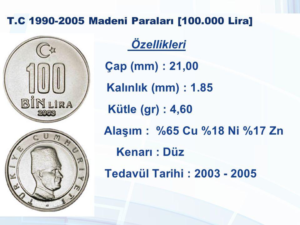 T.C 1990-2005 Madeni Paraları [100.000 Lira] Özellikleri Çap (mm) : 21,00 Kalınlık (mm) : 1.85 Kütle (gr) : 4,60 Alaşım : %65 Cu %18 Ni %17 Zn Kenarı : Düz Tedavül Tarihi : 2003 - 2005