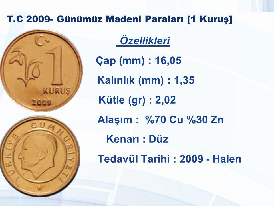 T.C 2009- Günümüz Madeni Paraları [1 Kuruş] Özellikleri Çap (mm) : 16,05 Kalınlık (mm) : 1,35 Kütle (gr) : 2,02 Alaşım : %70 Cu %30 Zn Kenarı : Düz Tedavül Tarihi : 2009 - Halen
