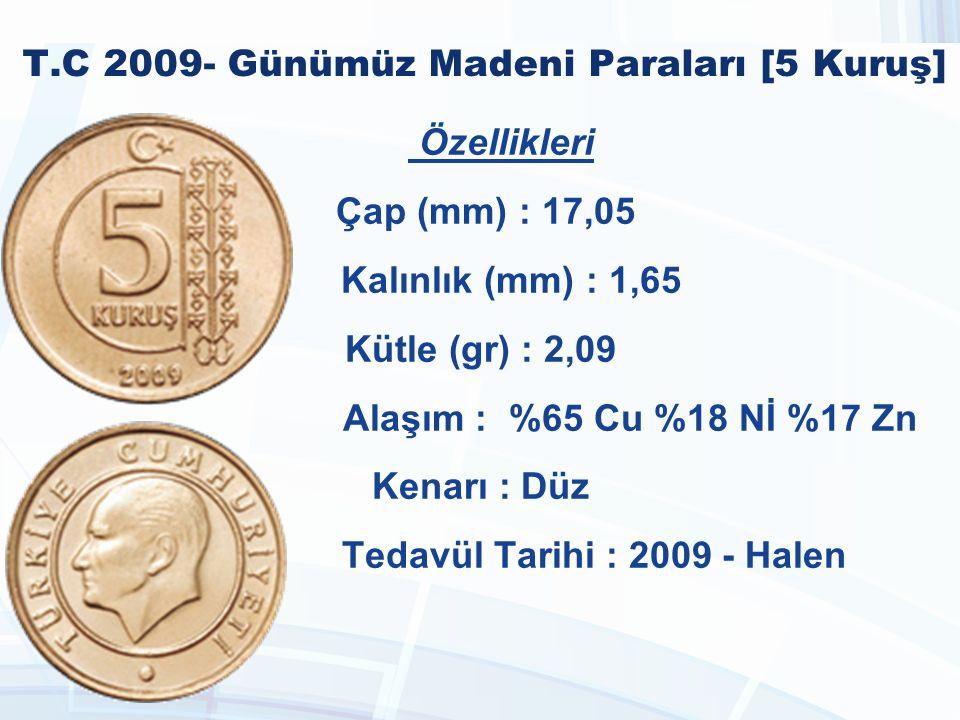 T.C 2009- Günümüz Madeni Paraları [5 Kuruş] Özellikleri Çap (mm) : 17,05 Kalınlık (mm) : 1,65 Kütle (gr) : 2,09 Alaşım : %65 Cu %18 Nİ %17 Zn Kenarı : Düz Tedavül Tarihi : 2009 - Halen