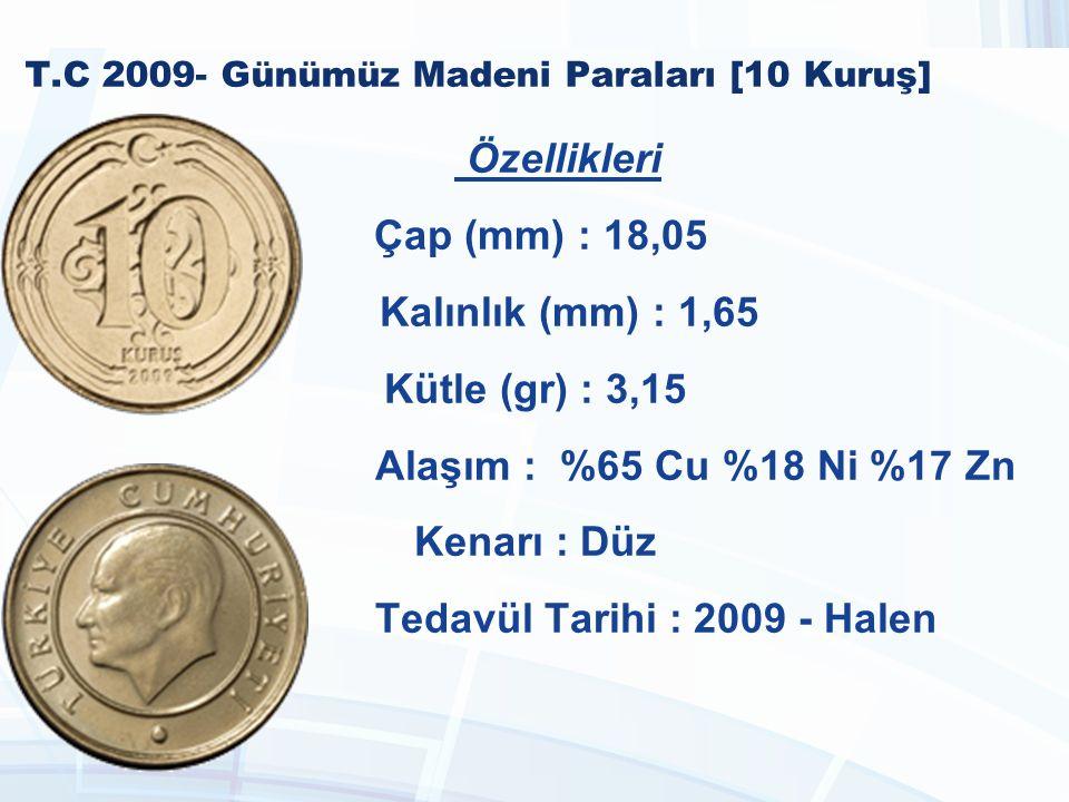 T.C 2009- Günümüz Madeni Paraları [10 Kuruş] Özellikleri Çap (mm) : 18,05 Kalınlık (mm) : 1,65 Kütle (gr) : 3,15 Alaşım : %65 Cu %18 Ni %17 Zn Kenarı : Düz Tedavül Tarihi : 2009 - Halen