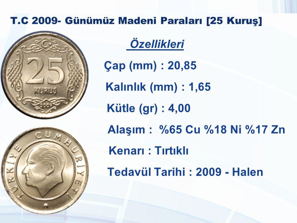 T.C 2009- Günümüz Madeni Paraları [25 Kuruş] Özellikleri Çap (mm) : 20,85 Kalınlık (mm) : 1,65 Kütle (gr) : 4,00 Alaşım : %65 Cu %18 Ni %17 Zn Kenarı : Tırtıklı Tedavül Tarihi : 2009 - Halen