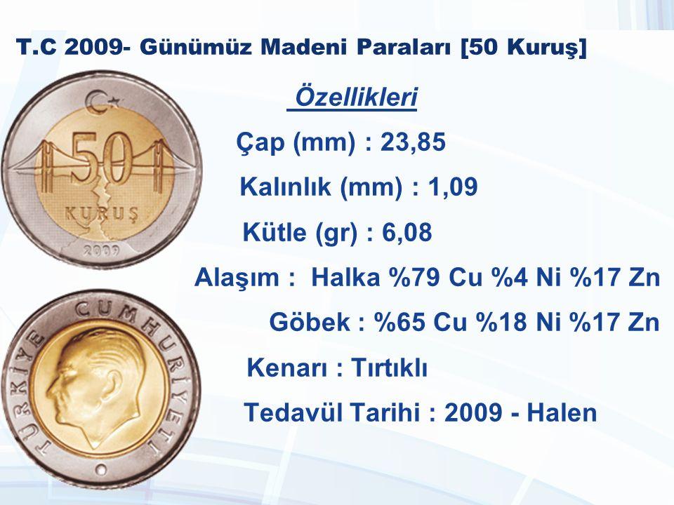 T.C 2009- Günümüz Madeni Paraları [50 Kuruş] Özellikleri Çap (mm) : 23,85 Kalınlık (mm) : 1,09 Kütle (gr) : 6,08 Alaşım : Halka %79 Cu %4 Ni %17 Zn Göbek : %65 Cu %18 Ni %17 Zn Kenarı : Tırtıklı Tedavül Tarihi : 2009 - Halen