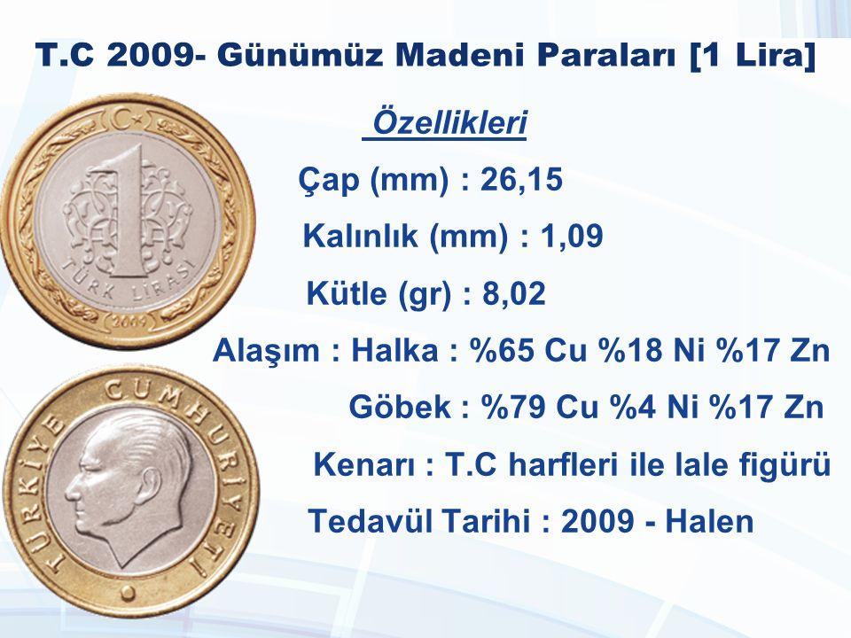 T.C 2009- Günümüz Madeni Paraları [1 Lira] Özellikleri Çap (mm) : 26,15 Kalınlık (mm) : 1,09 Kütle (gr) : 8,02 Alaşım : Halka : %65 Cu %18 Ni %17 Zn Göbek : %79 Cu %4 Ni %17 Zn Kenarı : T.C harfleri ile lale figürü Tedavül Tarihi : 2009 - Halen
