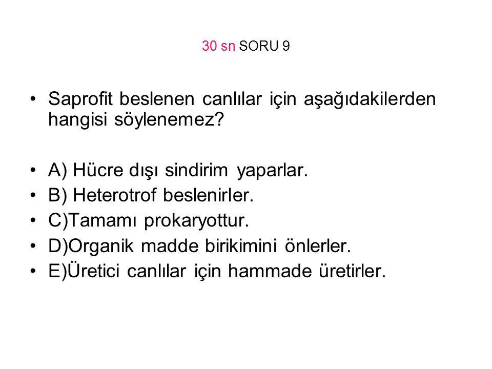 30 sn SORU 9 Saprofit beslenen canlılar için aşağıdakilerden hangisi söylenemez? A) Hücre dışı sindirim yaparlar. B) Heterotrof beslenirler. C)Tamamı