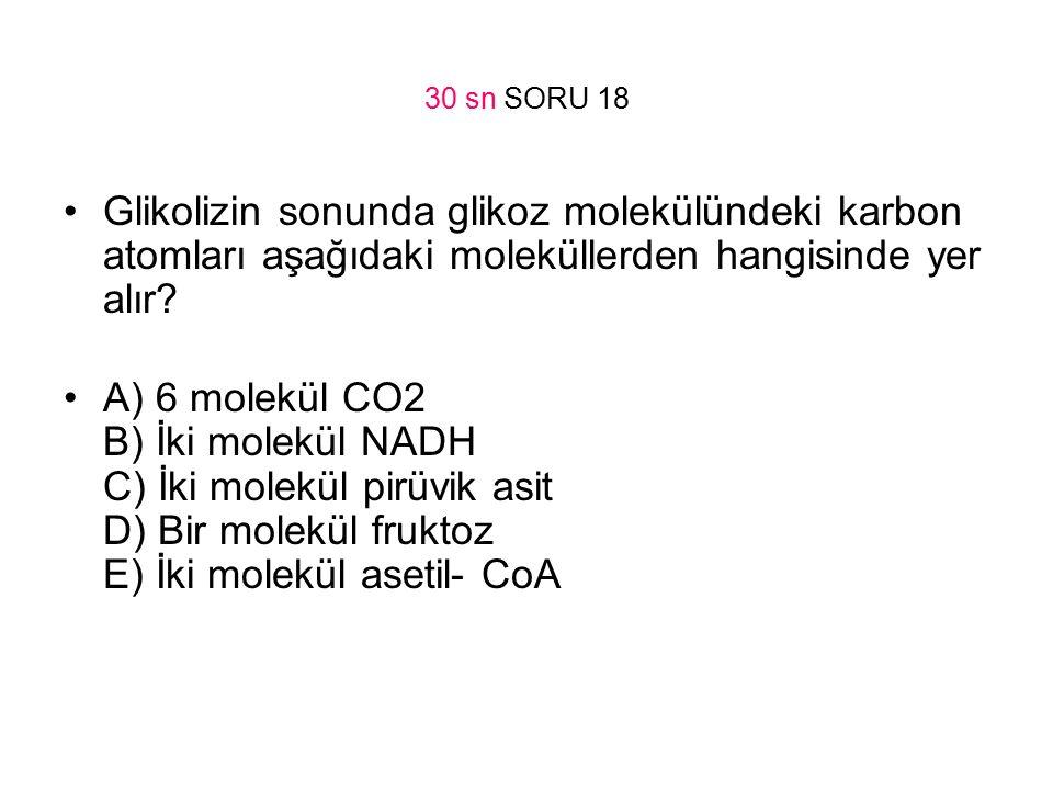 30 sn SORU 18 Glikolizin sonunda glikoz molekülündeki karbon atomları aşağıdaki moleküllerden hangisinde yer alır? A) 6 molekül CO2 B) İki molekül NAD