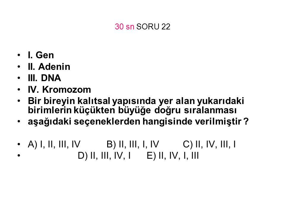 30 sn SORU 22 I. Gen II. Adenin III. DNA IV. Kromozom Bir bireyin kalıtsal yapısında yer alan yukarıdaki birimlerin küçükten büyüğe doğru sıralanması