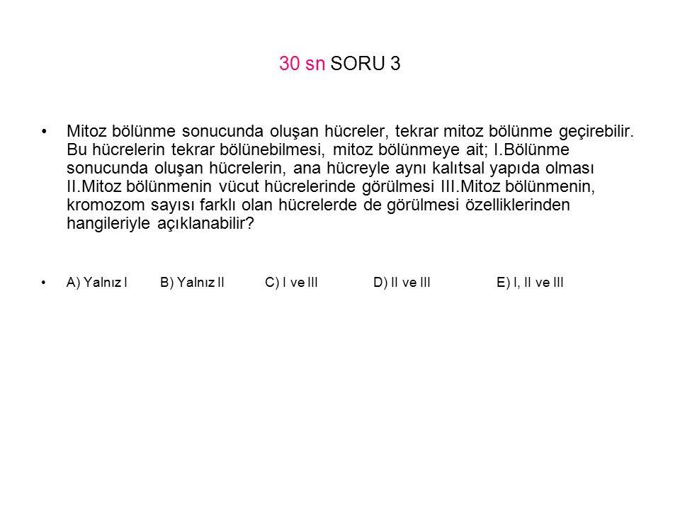 30 sn SORU 3 Mitoz bölünme sonucunda oluşan hücreler, tekrar mitoz bölünme geçirebilir. Bu hücrelerin tekrar bölünebilmesi, mitoz bölünmeye ait; I.B