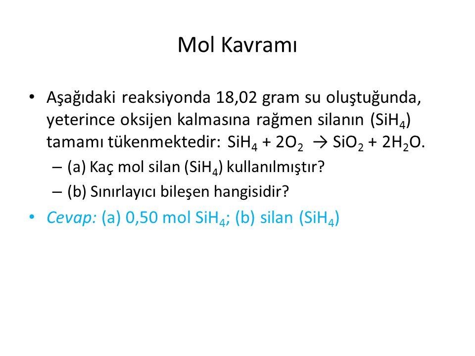 Mol Kavramı Aşağıdaki reaksiyonda 18,02 gram su oluştuğunda, yeterince oksijen kalmasına rağmen silanın (SiH 4 ) tamamı tükenmektedir: SiH 4 + 2O 2 → SiO 2 + 2H 2 O.