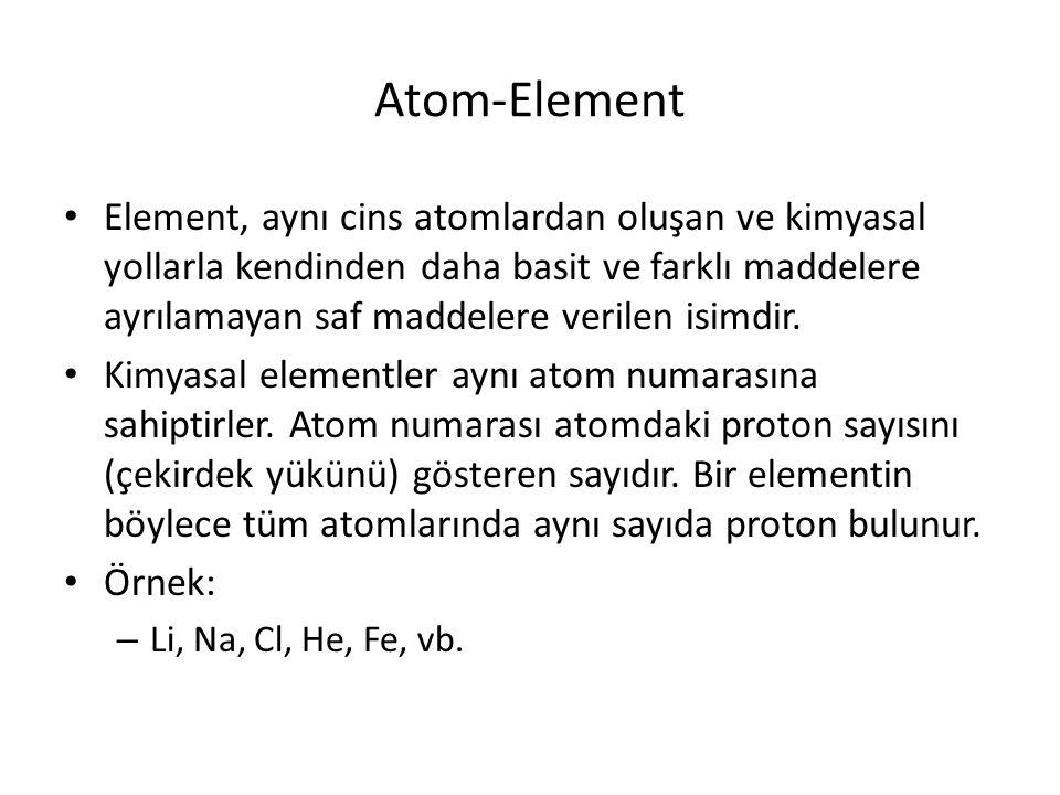Atom-Element Element, aynı cins atomlardan oluşan ve kimyasal yollarla kendinden daha basit ve farklı maddelere ayrılamayan saf maddelere verilen isimdir.