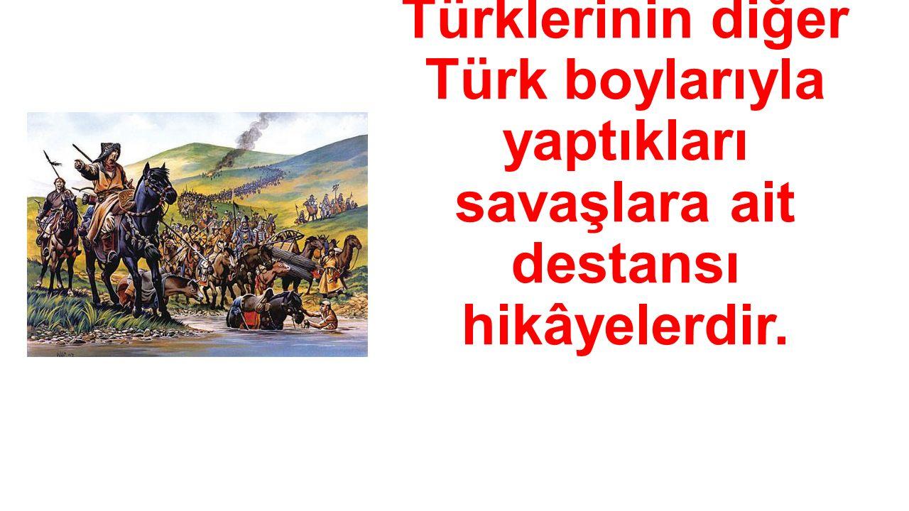 → Oğuz Türklerinin diğer Türk boylarıyla yaptıkları savaşlara ait destansı hikâyelerdir.