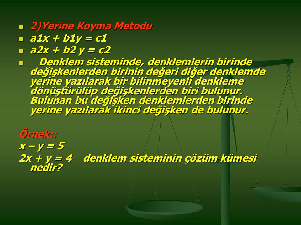 2)Yerine Koyma Metodu 2)Yerine Koyma Metodu a1x + b1y = c1 a1x + b1y = c1 a2x + b2 y = c2 a2x + b2 y = c2 Denklem sisteminde, denklemlerin birinde değişkenlerden birinin değeri diğer denklemde yerine yazılarak bir bilinmeyenli denkleme dönüştürülüp değişkenlerden biri bulunur.