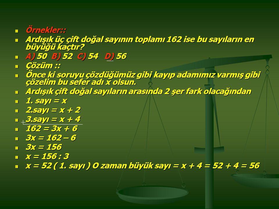 Örnekler:: Örnekler:: Ardışık üç çift doğal sayının toplamı 162 ise bu sayıların en büyüğü kaçtır.