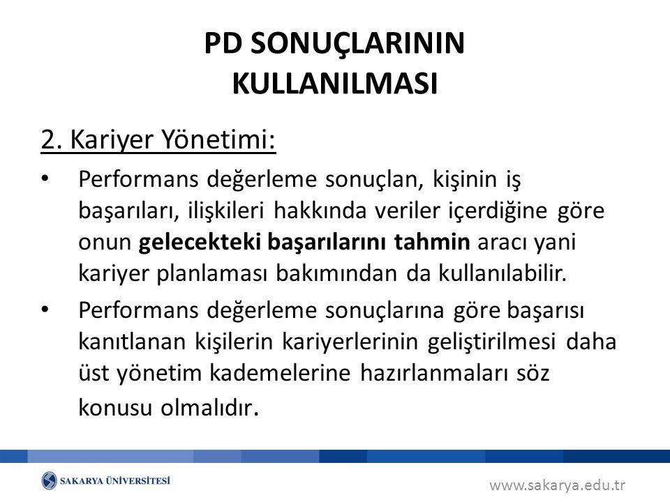 www.sakarya.edu.tr PD SONUÇLARININ KULLANILMASI 2. Kariyer Yönetimi: Performans değerleme sonuçlan, kişinin iş başarıları, ilişkileri hakkında veriler