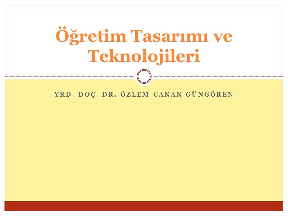 YRD. DOÇ. DR. ÖZLEM CANAN GÜNGÖREN Öğretim Tasarımı ve Teknolojileri