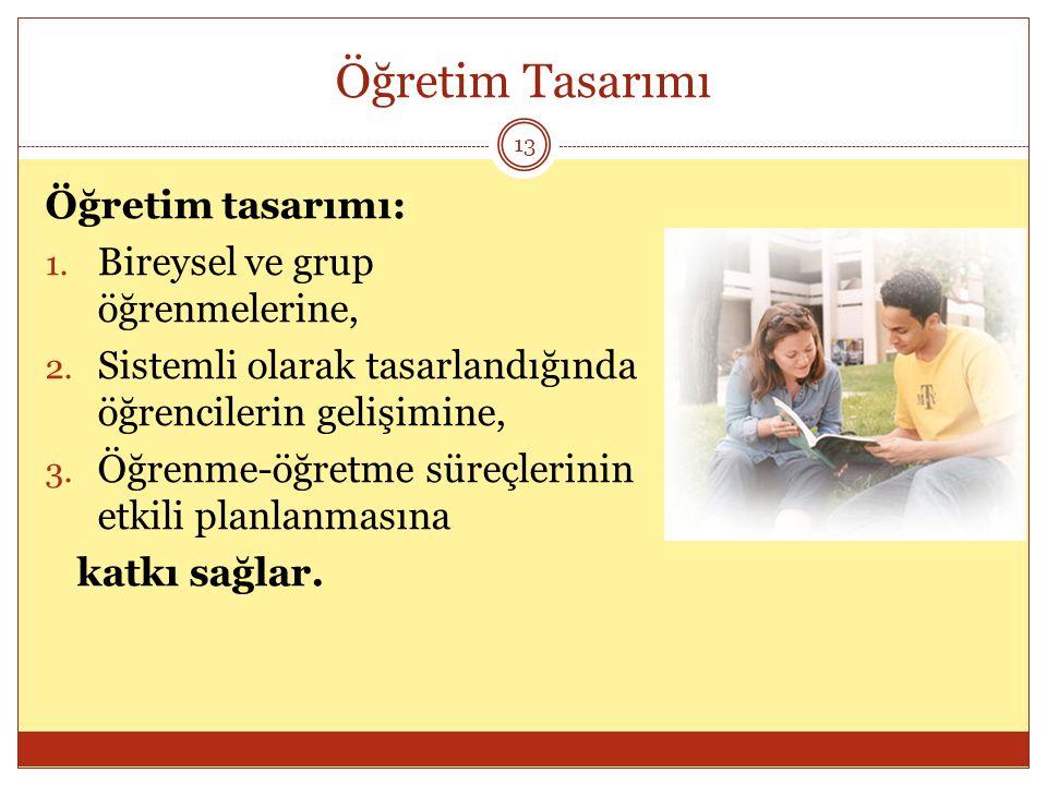 Öğretim Tasarımı 13 Öğretim tasarımı: 1. Bireysel ve grup öğrenmelerine, 2. Sistemli olarak tasarlandığında öğrencilerin gelişimine, 3. Öğrenme-öğretm