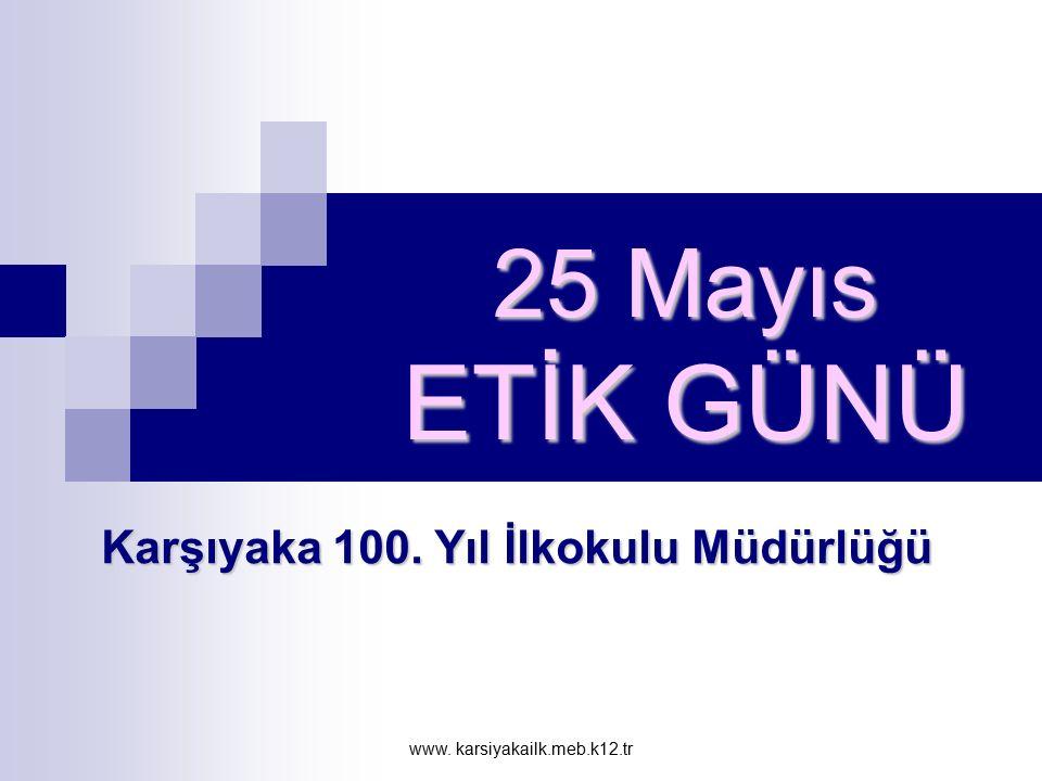 www. karsiyakailk.meb.k12.tr 25 Mayıs ETİK GÜNÜ Karşıyaka 100. Yıl İlkokulu Müdürlüğü