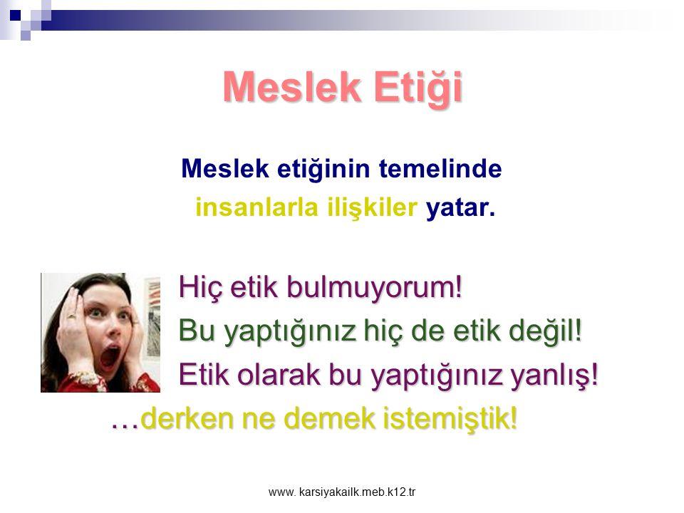 www.karsiyakailk.meb.k12.tr Meslek Etiği Meslek etiğinin temelinde insanlarla ilişkiler yatar.